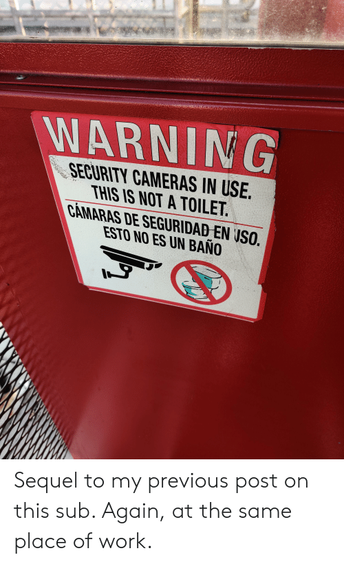 Work, Trashy, and Uso: WARNING  SECURITY CAMERAS IN USE.  THIS IS NOT A TOILET.  CAMARAS DE SEGURIDAD EN USO.  ESTO NO ES UN BANO Sequel to my previous post on this sub. Again, at the same place of work.