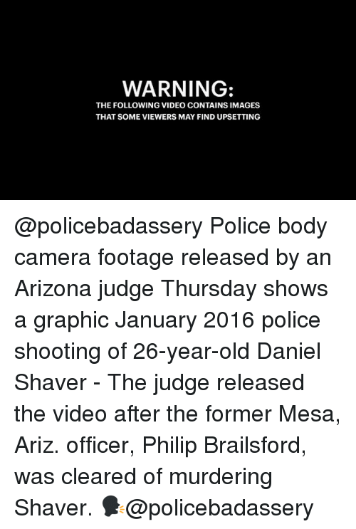 Memes, Police, and Arizona: WARNING:  THE FOLLOWING VIDEO CONTAINS IMAGES  THAT SOME VIEWERS MAY FIND UPSETTING @policebadassery Police body camera footage released by an Arizona judge Thursday shows a graphic January 2016 police shooting of 26-year-old Daniel Shaver - The judge released the video after the former Mesa, Ariz. officer, Philip Brailsford, was cleared of murdering Shaver. 🗣@policebadassery