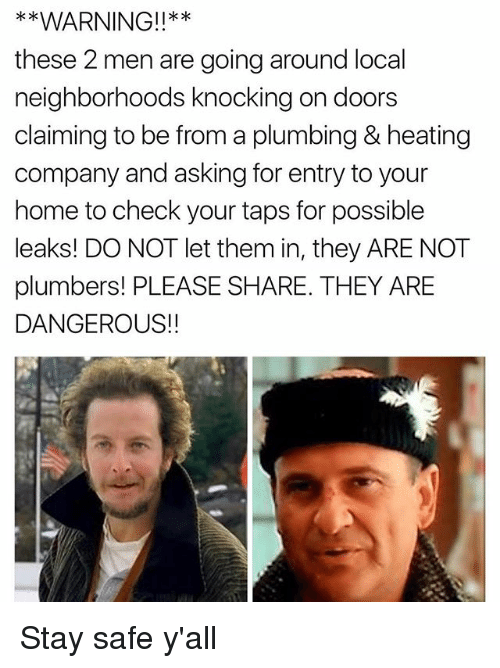 Funny, Home, and Taps: *WARNING!!**  these 2 men are going around local  neighborhoods knocking on doors  claiming to be from a plumbing & heating  company and asking for entry to your  home to check your taps for possible  leaks! DO NOT let them in, they ARE NOT  plumbers! PLEASE SHARE. THEY ARE  DANGEROUS!! Stay safe y'all