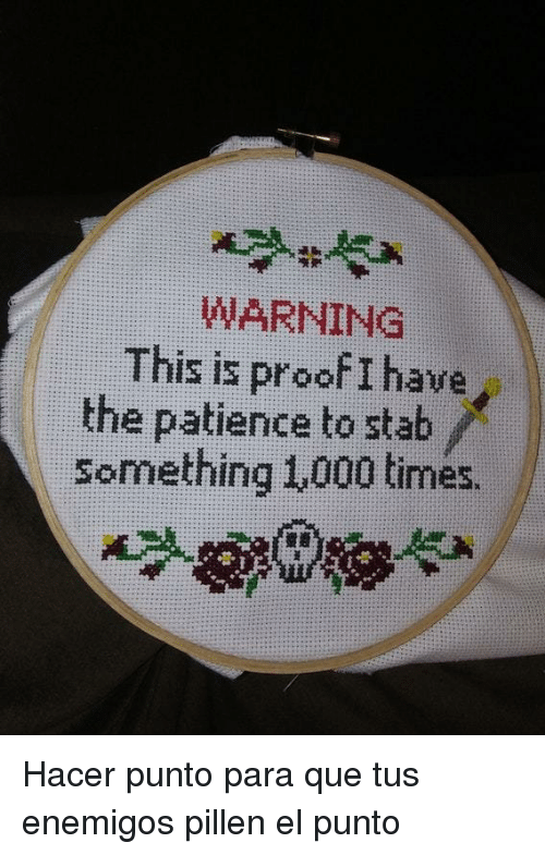 Patience, Proof, and Que: WARNING  This is proof I have  the patience to stab  Something 1,000 times. <p>Hacer punto para que tus enemigos pillen el punto</p>