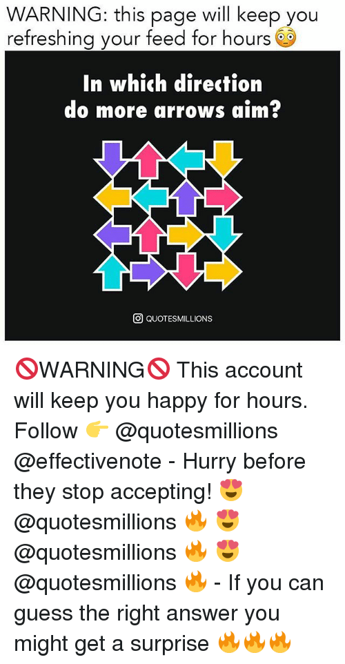 Aimfully: WARNING: this page will keep you  refreshing your feed for hours 6S  In which direction  do more arrows aim?  O QUOTESMILLIONS 🚫WARNING🚫 This account will keep you happy for hours. Follow 👉 @quotesmillions @effectivenote - Hurry before they stop accepting! 😍 @quotesmillions 🔥 😍 @quotesmillions 🔥 😍 @quotesmillions 🔥 - If you can guess the right answer you might get a surprise 🔥🔥🔥