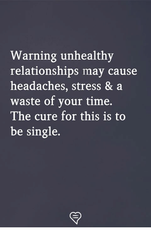 the cure: Warning unhealthy  relationships may cause  headaches, stress & a  waste of your time,  The cure for this is to  be single.