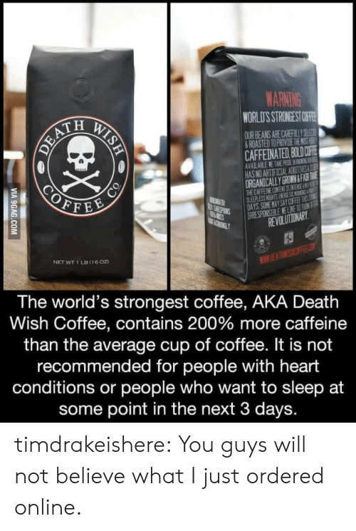 worlds strongest: WARNING  WORLD'S STRONGEST OF  OURBEANS ARE CAREFUL Y 92  ROASTED TO PROVIDE THE ST H  CAFFEINATED. BOLDOFİ  AVAILABLE TARE NEDGI振  HAS NO AR  ORGANICALLY GROWN&FAUR TA  THE CAFFEINE CONTENT ES NTENSE AE  EVOLUTIONARY  NET WT 1 LB (16oD  WWIE  The world's strongest coffee, AKA Death  Wish Coffee, contains 200% more caffeine  than the average cup of coffee. It is not  recommended for people with heart  conditions or people who want to sleep at  some point in the next 3 days. timdrakeishere: You guys will not believe what I just ordered online.