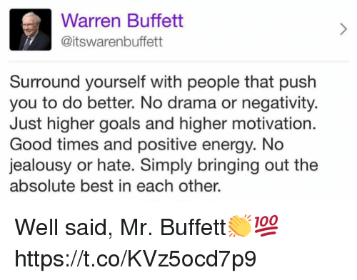 positive energy: Warren Buffett  @itswarenbuffett  Surround yourself with people that push  you to do better. No drama or negativity  Just higher goals and higher motivation  Good times and positive energy. No  jealousy or hate. Simply bringing out the  absolute best in each other. Well said, Mr. Buffett👏💯 https://t.co/KVz5ocd7p9