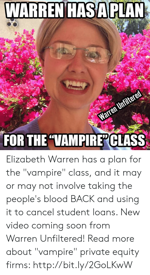 """Elizabeth Warren, Soon..., and Http: WARREN HASA PLAN  easy  Warren Unfiltered  FOR THE """"VAMPIREPCLASS Elizabeth Warren has a plan for the """"vampire"""" class, and it may or may not involve taking the people's blood BACK and using it to cancel student loans. New video coming soon from Warren Unfiltered!  Read more about """"vampire"""" private equity firms: http://bit.ly/2GoLKwW"""