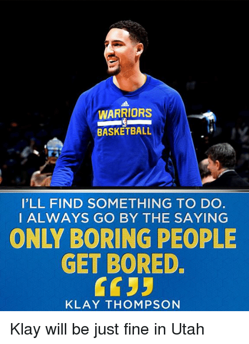 Boring People: WARRIORS  BASKETBALL  I'LL FIND SOMETHING TO DO  I ALWAYS GO BY THE SAYING  ONLY BORING PEOPLE  GET BORED.  KLAY THOMPSON Klay will be just fine in Utah