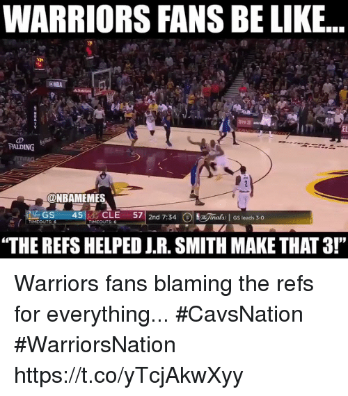 """warriors fans: WARRIORS FANS BE LIKE...  PALDING  ONBAMEMES  LAGS  45  CLE  57  2nd 7:34  3 jaah GS leads 3-0  TIMEOUTS  TIMEOUTS  """"THE REFS HELPED J.R. SMITH MAKE THAT3!"""" Warriors fans blaming the refs for everything... #CavsNation #WarriorsNation https://t.co/yTcjAkwXyy"""