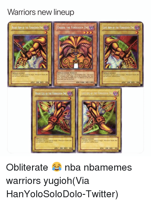 Atk: Warriors new lineup  RIGHT ARM OF THE FORBIDDEN ONE EExoDIA THE FORBIDDEN ONEL  LEFT ARM OF THE FORBIDDEN ONE  SPELLCASTERI  SPELLCASTER/ExexI  SPELLCASTERI  your hand, you win the Duel  ATK/ 200 DEF 300  ATK/1000 DEF/1000  ATK7 200 DEFT 300  RIGHT LEG OF THE FORBIDDEN ONE  SPELLCASTER  SPELLCASTERI  ATK/ 200 DEFI 300  ATK/ 200 DEF 300 Obliterate 😂 nba nbamemes warriors yugioh(Via ‪HanYoloSoloDolo‬-Twitter)