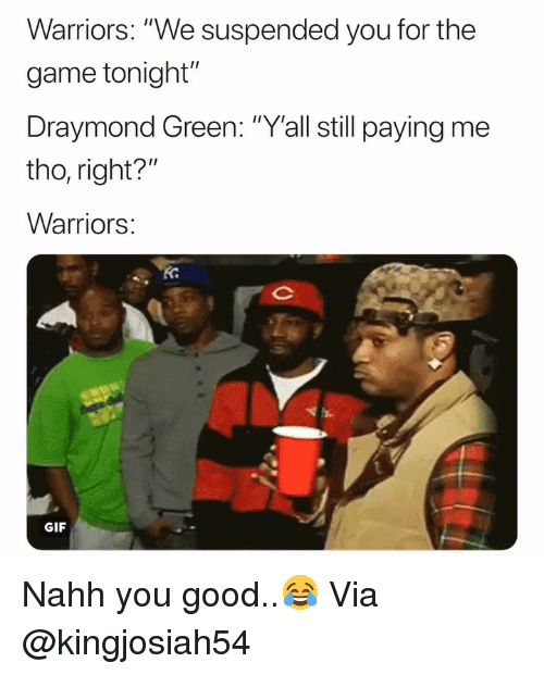 """Draymond Green: Warriors: """"We suspended you for the  game tonight""""  Draymond Green: """"Y'all still paying me  tho, right?  Warriors  Ko  GIF Nahh you good..😂 Via @kingjosiah54"""