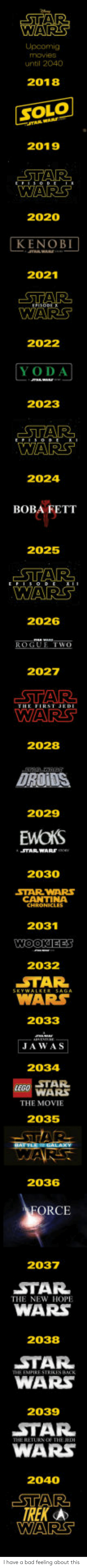 Bad, Star Wars, and Yoda: WARS  movie3  until 2040  2018  SOLO  2019  2020  KENOB  2021  2022  YODA  2023  2024  BOBA FETT  2025  2026  We  2027  2028  DROIDS  2029  TARWARS  2030  STAR WARS  CANTINA  2031  2032  WAR  2033  JAWAS  2034  STAR  WARS  THE MOVIE  2035  2036  ORCE  2037  STAR  WARS  THE NEW HOPE  2038  STAR  WARS  2039  STAR  WARS  2040  WARS I have a bad feeling about this
