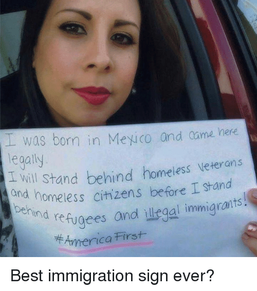 Homeless, Memes, and Best: was born in Mexico and came here  legally  d will Stand behind homeiess veterans  and homeless citizens before I stand  ehind  nd refugees andl illegal immigrants!  7牛America First Best immigration sign ever?