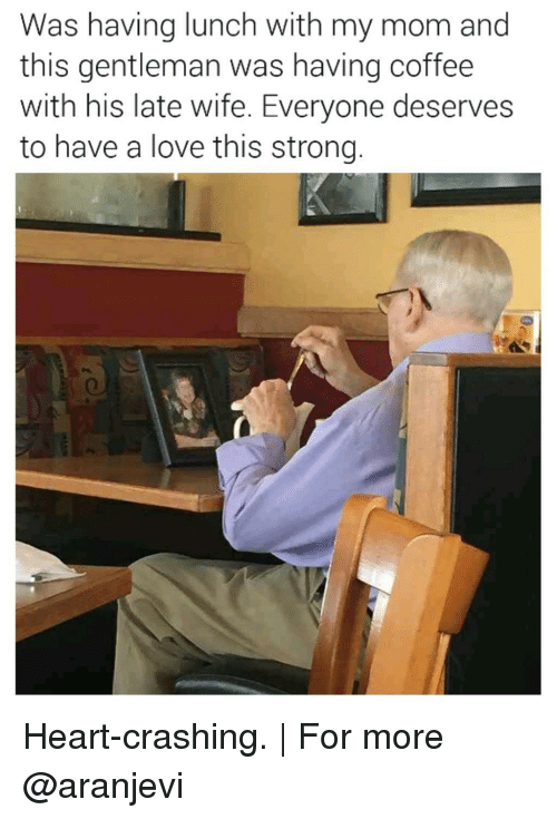 having coffee: Was having lunch with my mom and  this gentleman was having coffee  with his late wife. Everyone deserves  to have a love this strong Heart-crashing. | For more @aranjevi