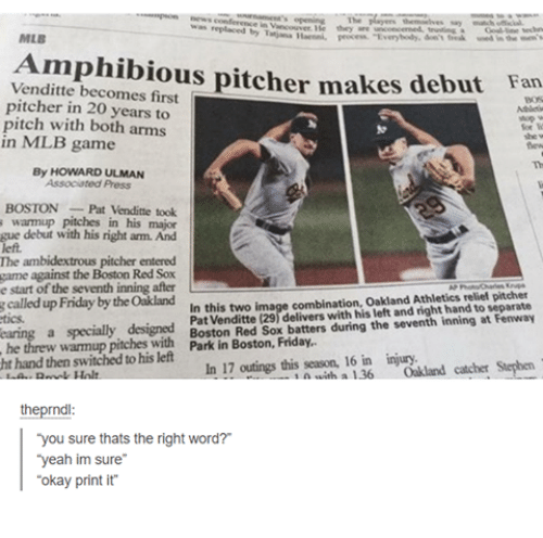 "Friday, Funny, and Mlb: was  they  MLB  Venditte pitcher makes debut Fan  becomes first  pitcher in 20 years to  pitch with both arms  in MLB game  By HOWARD ULMAN  Associated Press  BOSTON Pat Venditte took  s warmup pitches in his major  gue debut with his right arm. And  left,  The ambidextrous pitcher entered  game against the Boston Red Sox  e start seventh inning after  In this two image combination, Oakland Athletics relief pitcher  Pat (29 delivers with his and right hand to separate  called up Friday theoakland  earing a specially designed  Red during the seventh inning at Fenway  Boston Sox batters he threw pitches with Park in Boston, Friday,  ht hand then switched to left  outings this season, 16 in injury.  Stephen  his In 17 with a  136  Oakland catcher theprndl  ""you sure thats the right word?  ""yeah im sure""  ""okay print it"""