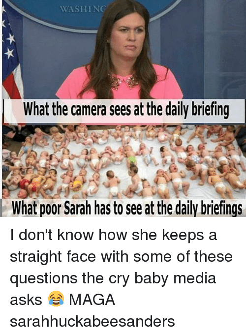 Memes, Camera, and Cry-Baby: WASHIN  What the camera sees at the daily briefing  What poor Sarah has to see at the daily briefings I don't know how she keeps a straight face with some of these questions the cry baby media asks 😂 MAGA sarahhuckabeesanders