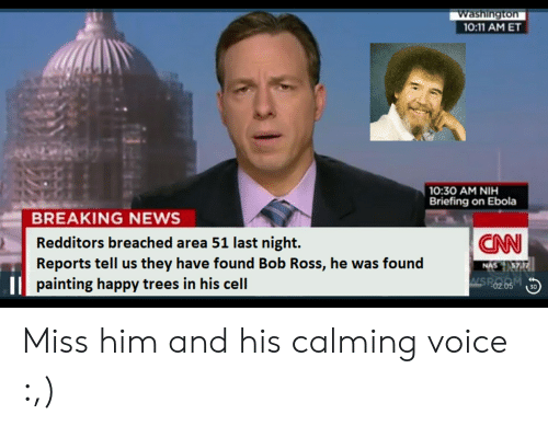 Nas, News, and Ebola: Washington  10:11 AM ET  10:30 AM NIH  Briefing on Ebola  BREAKING NEWS  Redditors breached area 51 last night  Reports tell us they have found Bob Ross, he was found  CN  NAS TA3ZA  WSR 205  painting happy trees in his cell  30 Miss him and his calming voice :,)