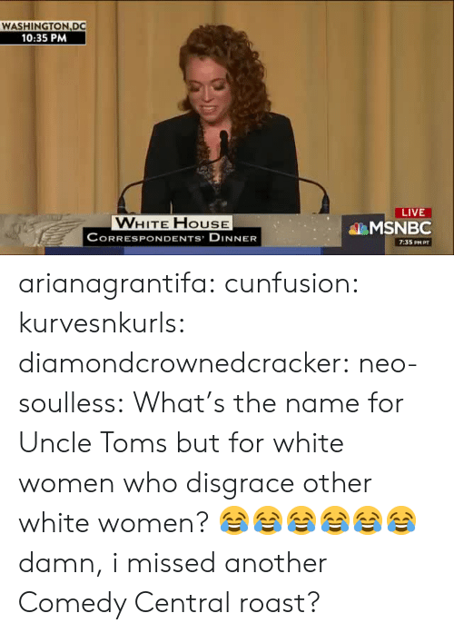 Roast, Tumblr, and Blog: WASHINGTON DC  10:35 PM  LIVE  VWHITE FHOUSE  CORRESPONDENTS DINNER  MSNBC  7:35 PM PT arianagrantifa: cunfusion:  kurvesnkurls:  diamondcrownedcracker:  neo-soulless:    What's the name for Uncle Toms but for white women who disgrace other white women? 😂😂😂😂😂😂  damn, i missed another Comedy Central roast?