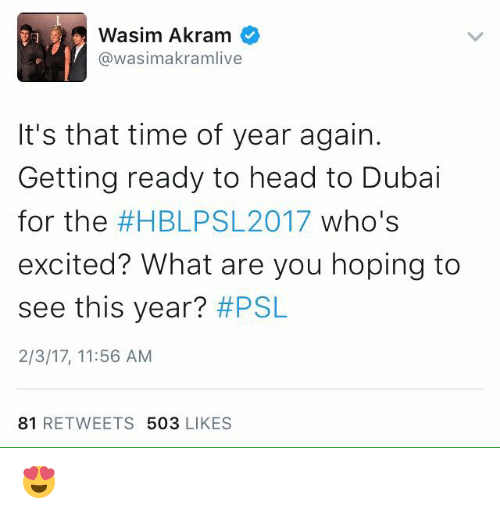 Excits: Wasim Akram  @wasimakramlive  It's that time of year again.  Getting ready to head to Dubai  for the  #HBLPS 2017 who's  excited? What are you hoping to  see this year?  #PSL  2/3/17, 11:56 AM  81  RETWEETS  503  LIKES 😍