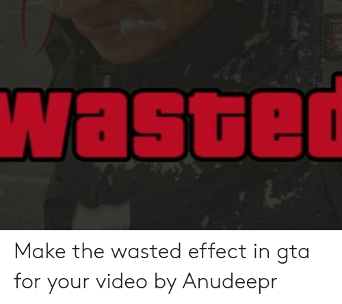 Wasted Gta: Waste Make the wasted effect in gta for your video by Anudeepr