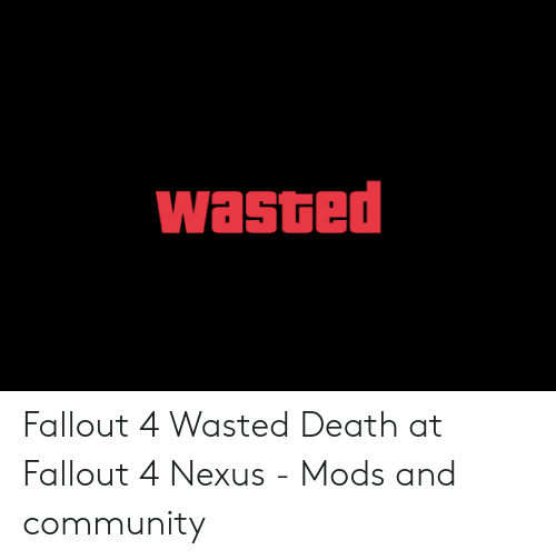 Wasted Gta: wasted Fallout 4 Wasted Death at Fallout 4 Nexus - Mods and community