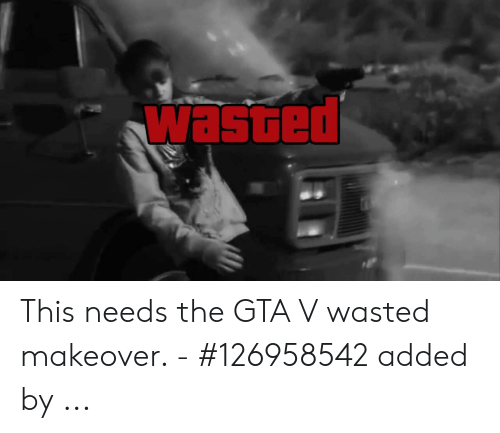 Wasted Gta: wasted This needs the GTA V wasted makeover. - #126958542 added by ...