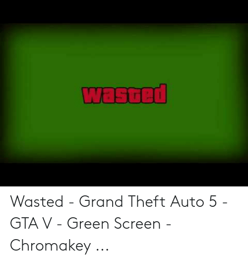 Wasted Gta: wasted Wasted - Grand Theft Auto 5 - GTA V - Green Screen - Chromakey ...