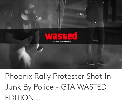 Wasted Gta: wasted  You were shot in the dick Phoenix Rally Protester Shot In Junk By Police - GTA WASTED EDITION ...