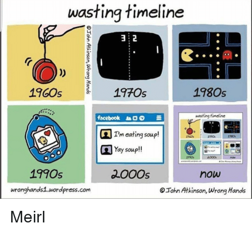 Facebook, Wordpress, and MeIRL: wasting timeline  2  1960s  19705  1980s  ee90  facebook  wasting timeline  Tm eating soup!  Yay soup!!  1990s  200Os  now  wronghands1.wordpress.com  Tohn Atkinson, Wrong Hands Meirl