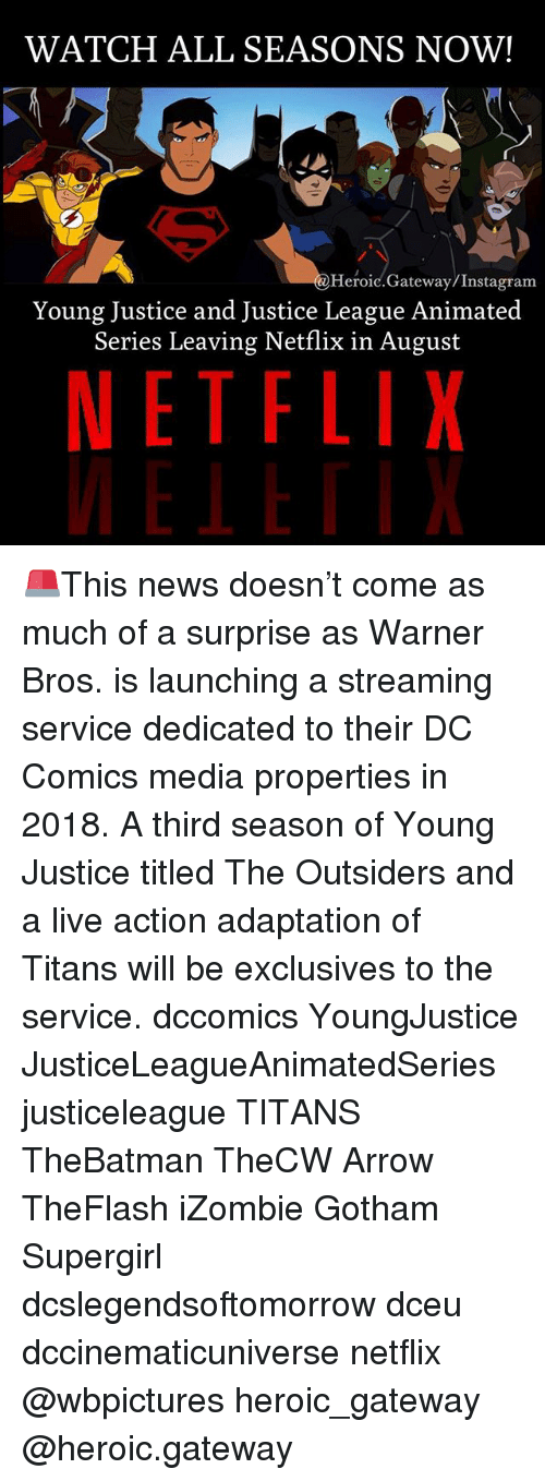 outsiders: WATCH ALL SEASONS NOW!  Heroic.Gateway/Instagram  Young Justice and Justice League Animated  Series Leaving Netflix in August  NETFLIX 🚨This news doesn't come as much of a surprise as Warner Bros. is launching a streaming service dedicated to their DC Comics media properties in 2018. A third season of Young Justice titled The Outsiders and a live action adaptation of Titans will be exclusives to the service. dccomics YoungJustice JusticeLeagueAnimatedSeries justiceleague TITANS TheBatman TheCW Arrow TheFlash iZombie Gotham Supergirl dcslegendsoftomorrow dceu dccinematicuniverse netflix @wbpictures heroic_gateway @heroic.gateway