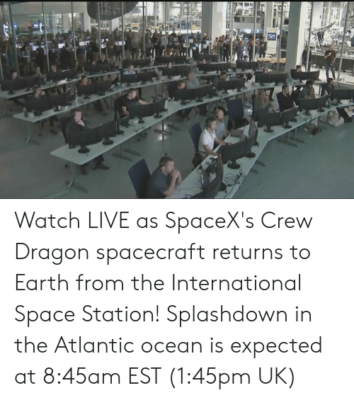 Atlantic: Watch LIVE as SpaceX's Crew Dragon spacecraft returns to Earth from the International Space Station! Splashdown in the Atlantic ocean is expected at 8:45am EST (1:45pm UK)