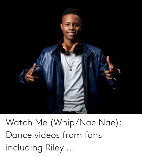 Nae Dance: Watch Me (Whip/Nae Nae): Dance videos from fans including Riley ...