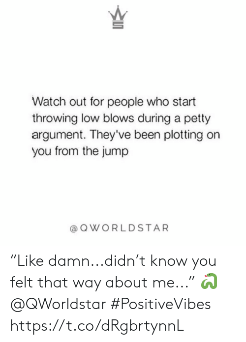 "Watch Out: Watch out for people who start  throwing low blows during a petty  argument. They've been plotting on  you from the jump  QWORLDSTAR ""Like damn...didn't know you felt that way about me..."" 🐍 @QWorldstar #PositiveVibes https://t.co/dRgbrtynnL"