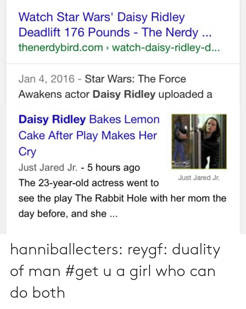 Daisy Ridley: Watch Star Wars' Daisy Ridley  Deadlift 176 Pounds - The Nerdy  thenerdybird.com watch-daisy-ridley-d...  Jan 4, 2016 Star Wars: The Force  Awakens actor Daisy Ridley uploaded a   Daisy Ridley Bakes Lemon  Cake After Play Makes Her  Cry  Just Jared Jr. - 5 hours ago  The 23-year-old actress went to  see the play The Rabbit Hole with her mom the  day before, and she  Just Jared Jr. hanniballecters:  reygf:  duality of man    #get u a girl who can do both