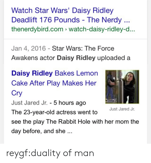 Daisy Ridley: Watch Star Wars' Daisy Ridley  Deadlift 176 Pounds - The Nerdy  thenerdybird.com watch-daisy-ridley-d...  Jan 4, 2016 Star Wars: The Force  Awakens actor Daisy Ridley uploaded a   Daisy Ridley Bakes Lemon  Cake After Play Makes Her  Cry  Just Jared Jr. - 5 hours ago  The 23-year-old actress went to  see the play The Rabbit Hole with her mom the  day before, and she  Just Jared Jr. reygf:duality of man