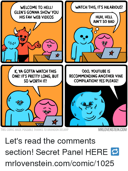 Its Hilarious: WATCH THIS, ITS HILARIOUS!  WELCOME TO HELL!  GLEN'S GONNA SHOW YOU  HIS FAV WEB VIDEOS  HUH, HELL  AIN'T SO BAD  K, YA GOTTA WATCH THIS  ONE! IT'S PRETTY LONG, BUT  SO WORTH IT!  000, vouTUBE IS  RECOMMENDING ANOTHER VINE  COMPILATION! YES PLEASE!  Uu  THIS COMIC MADE POSSIBLE THANKS TO BRANDON DELAMP  MRLOVENSTEIN.COM Let's read the comments section!  Secret Panel HERE 🔁 mrlovenstein.com/comic/1025