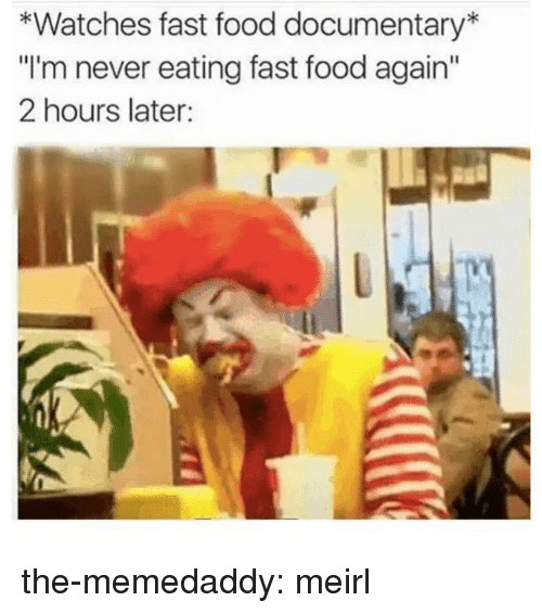 """Fast Food, Food, and Tumblr: *Watches fast food documentary  """"I'm never eating fast food again  2 hours later: the-memedaddy:  meirl"""