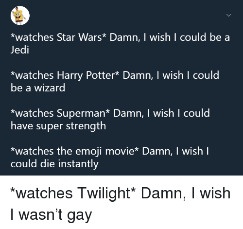 Emoji, Harry Potter, and Jedi: *watches Star Wars* Damn, I wish I could be a  Jedi  *watches Harry Potter* Damn, I wish I could  be a wizard  *watches Superman* Damn, I wish I could  have super strength  *watches the emoji movie* Damn, I wish I  could die instantly <p>*watches Twilight* Damn, I wish I wasn't gay</p>