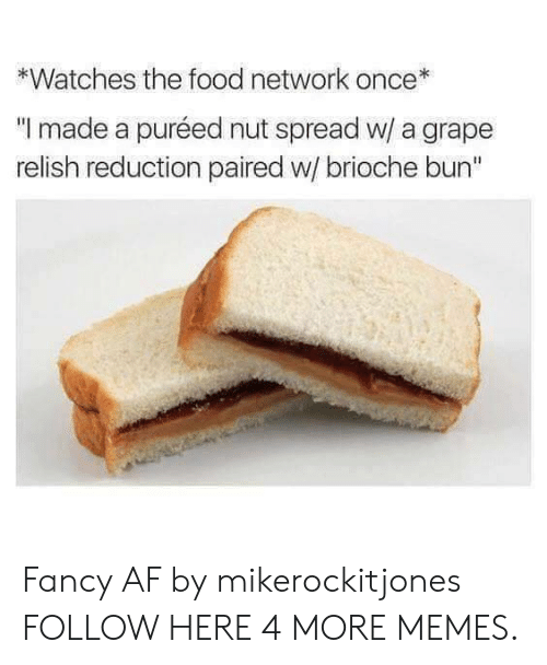 "Food Network: *Watches the food network  ""I made a puréed nut spread w/ a grape  relish reduction paired w/ brioche bun"" Fancy AF by mikerockitjones FOLLOW HERE 4 MORE MEMES."