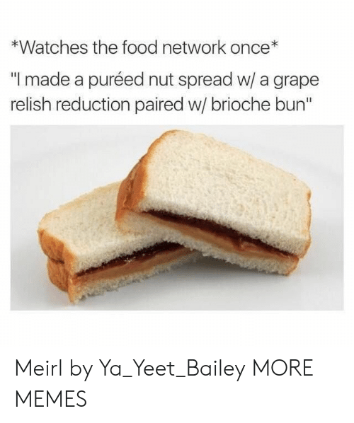 "Food Network: *Watches the food network once*  ""I made a puréed nut spread w/ a grape  relish reduction paired w/ brioche bun"" Meirl by Ya_Yeet_Bailey MORE MEMES"