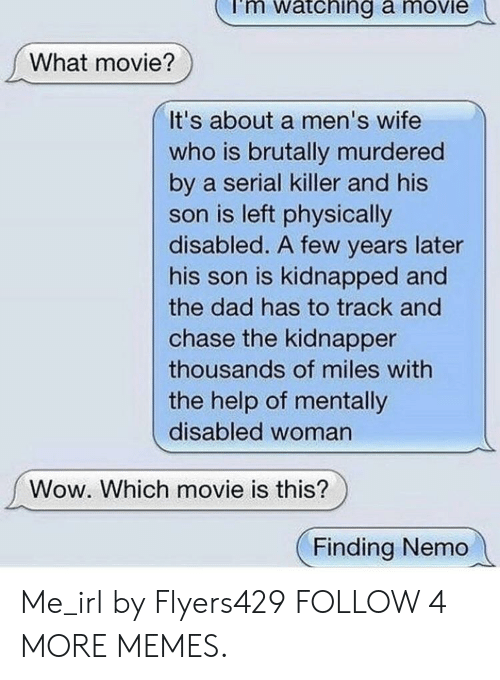 Finding Nemo: watching a movie  What movie?  It's about a men's wife  who is brutally murdered  by a serial killer and his  son is left physically  disabled. A few years later  his son is kidnapped and  the dad has to track and  chase the kidnapper  thousands of miles with  the help of mentally  disabled woman  Wow. Which movie is this?  Finding Nemo Me_irl by Flyers429 FOLLOW 4 MORE MEMES.