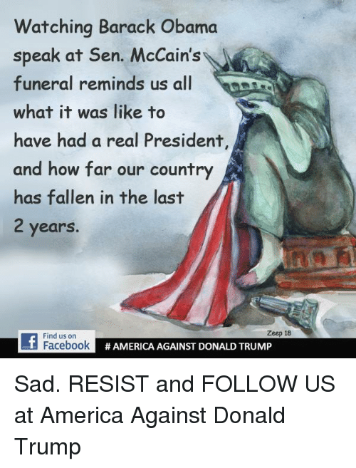 America, Donald Trump, and Obama: Watching Barack Obama  speak at Sen. McCain's  funeral reminds us all  what it was like to  have had a real President  and how far our country  has fallen in the last  2 years  Zeep 18  Find us orn  FacebookA  # AMERICA AGAINST DONALD TRUMP Sad.  RESIST and FOLLOW US at America Against Donald Trump