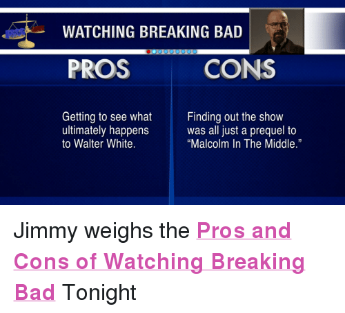 """Malcolm in the Middle: WATCHING BREAKING BAD  PROS  CONS  Getting to see what inding out the show  ultimately happenswas all just a prequel to  to Walter White.  """"Malcolm In The Middle."""" <p>Jimmy weighs the <strong><a href=""""http://www.youtube.com/watch?v=lS9vgjUXnmQ&amp;feature=c4-overview&amp;list=UU8-Th83bH_thdKZDJCrn88g"""" target=""""_blank"""">Pros and Cons of Watching Breaking Bad</a></strong>Tonight</p>"""
