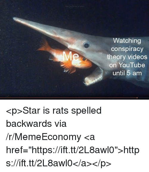 "5 Am, Videos, and youtube.com: Watching  conspiracy  theory videos  on YouTube  until 5 am <p>Star is rats spelled backwards via /r/MemeEconomy <a href=""https://ift.tt/2L8awl0"">https://ift.tt/2L8awl0</a></p>"