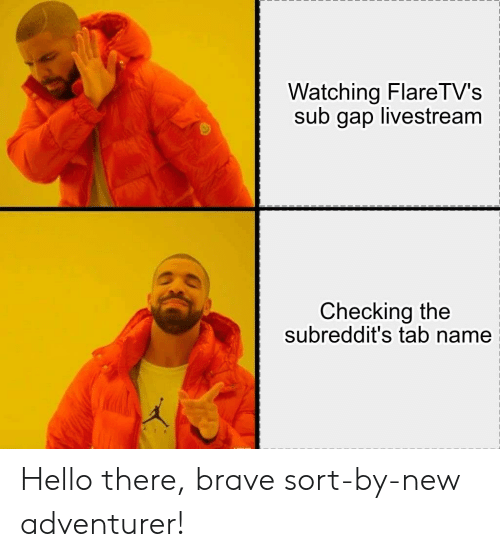 Hello, Brave, and Gap: Watching FlareTV's  sub gap livestream  Checking the  subreddit's tab name Hello there, brave sort-by-new adventurer!