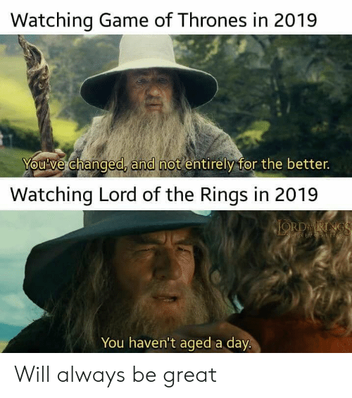 Game of Thrones, Game, and Lord of the Rings: Watching Game of Thrones in 2019  You've changed, and not entirely for the better.  Watching Lord of the Rings in 2019  JORDRINGS  HIREPSSNG  You haven't aged a day. Will always be great