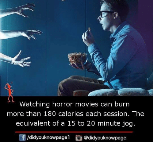 Memes, Movies, and Horror Movies: Watching horror movies can burn  more than 180 calories each session. The  equivalent of a 15 to 20 minute jog  /didyouknowpagel @didyouknowpage