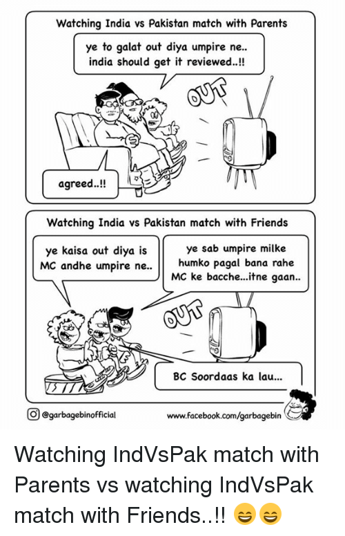 Facebook, Friends, and Memes: Watching India vs Pakistan match with Parents  ye to galat out diya umpire ne..  india should get it reviewed.  agreed..!!  Watching India vs Pakistan match with Friends  ye sab umpire milke  ye kaisa out diya is  MC andhe umpire ne..  humko pagal bana rahe  MC ke bacche...itne gaan..  BC Soordaas ka lau...  O garbagebinofficial  www.facebook.com/garbagebin Watching IndVsPak match with Parents vs watching IndVsPak match with Friends..!! 😄😄