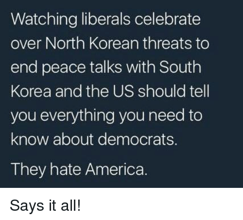 north korean: Watching liberals celebrate  over North Korean threats to  end peace talks with South  Korea and the US should tell  you everything you need to  know about democrats.  They hate America. Says it all!