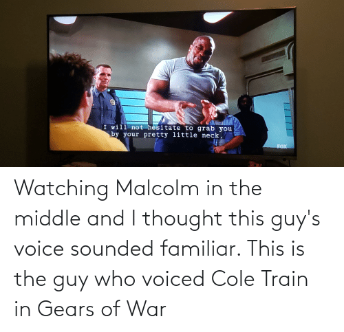 malcolm: Watching Malcolm in the middle and I thought this guy's voice sounded familiar. This is the guy who voiced Cole Train in Gears of War