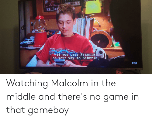 malcolm: Watching Malcolm in the middle and there's no game in that gameboy