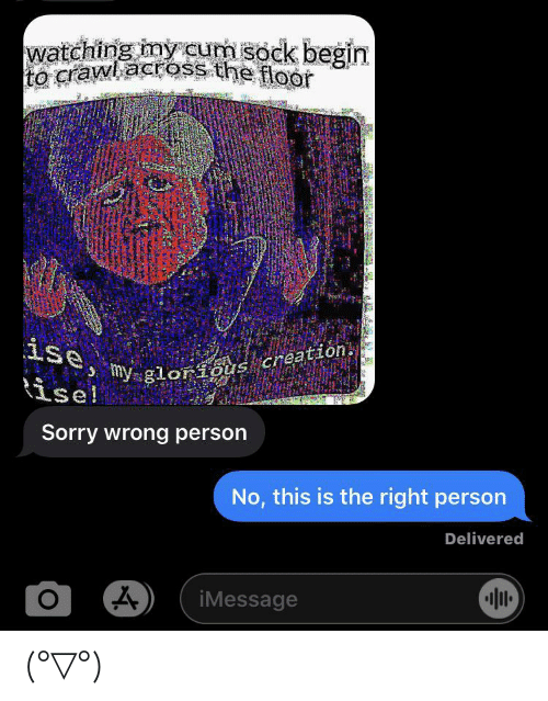 Wrong Person: watching my cum sock begin  crawl across the flor  ise,  my glorious creation.  ise!  Sorry wrong person  No, this is the right person  Delivered  O  iMessage (°▽°)